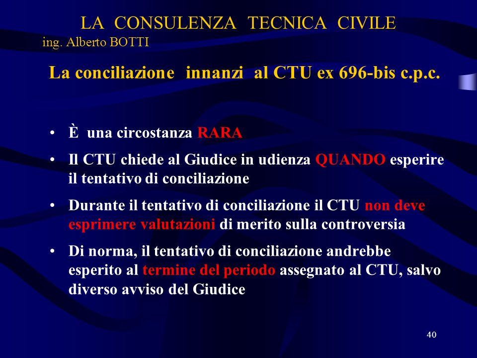 LA CONSULENZA TECNICA CIVILE ing. Alberto BOTTI 40 La conciliazione innanzi al CTU ex 696-bis c.p.c. È una circostanza RARA Il CTU chiede al Giudice i