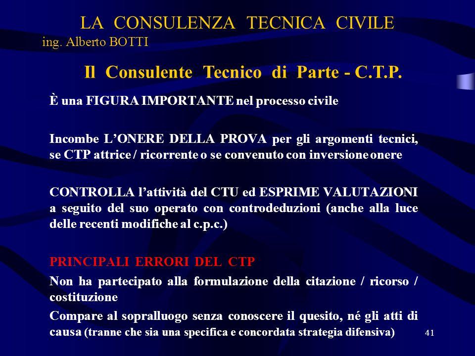 LA CONSULENZA TECNICA CIVILE ing. Alberto BOTTI 41 Il Consulente Tecnico di Parte - C.T.P. È una FIGURA IMPORTANTE nel processo civile Incombe LONERE