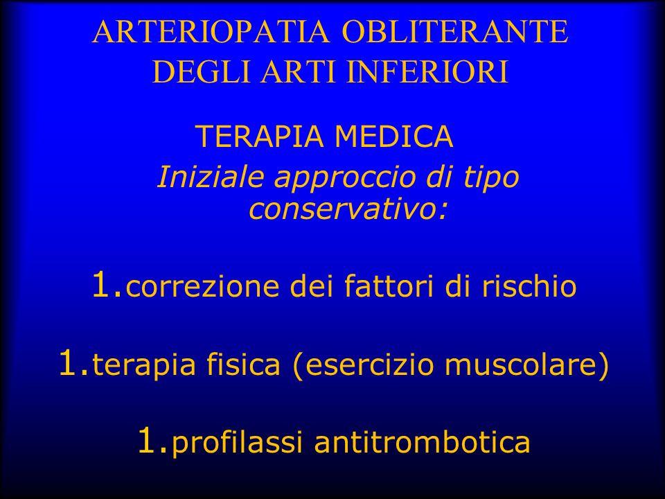 ARTERIOPATIA OBLITERANTE DEGLI ARTI INFERIORI TERAPIA MEDICA Iniziale approccio di tipo conservativo: 1. correzione dei fattori di rischio 1. terapia