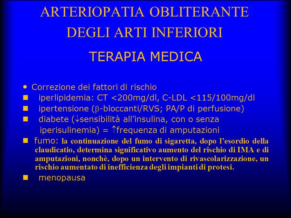 ARTERIOPATIA OBLITERANTE DEGLI ARTI INFERIORI TERAPIA MEDICA Correzione dei fattori di rischio iperlipidemia: CT <200mg/dl, C-LDL <115/100mg/dl iperte