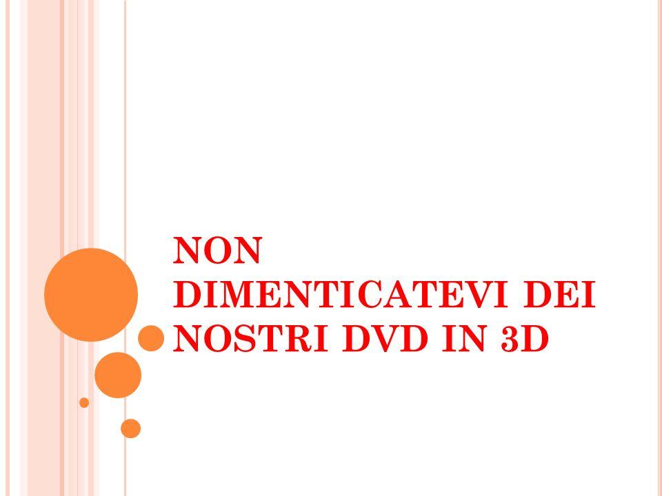 NON DIMENTICATEVI DEI NOSTRI DVD IN 3D