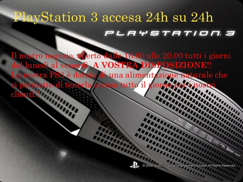 PlayStation 3 accesa 24h su 24h Il nostro negozio, aperto dalle 16.00 alle 20.00 tutti i giorni dal lunedì al venerdì A VOSTRA DISPOSIZIONE !! La nost