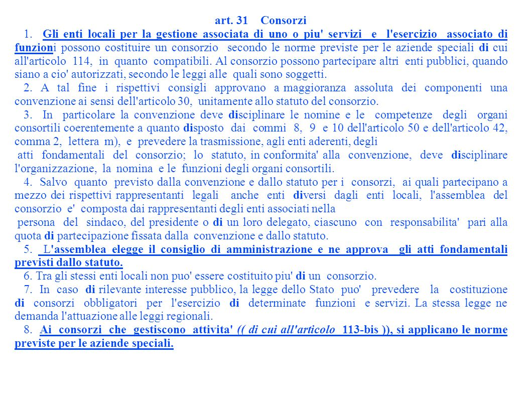 art. 31 Consorzi 1. Gli enti locali per la gestione associata di uno o piu' servizi e l'esercizio associato di funzioni possono costituire un consorzi