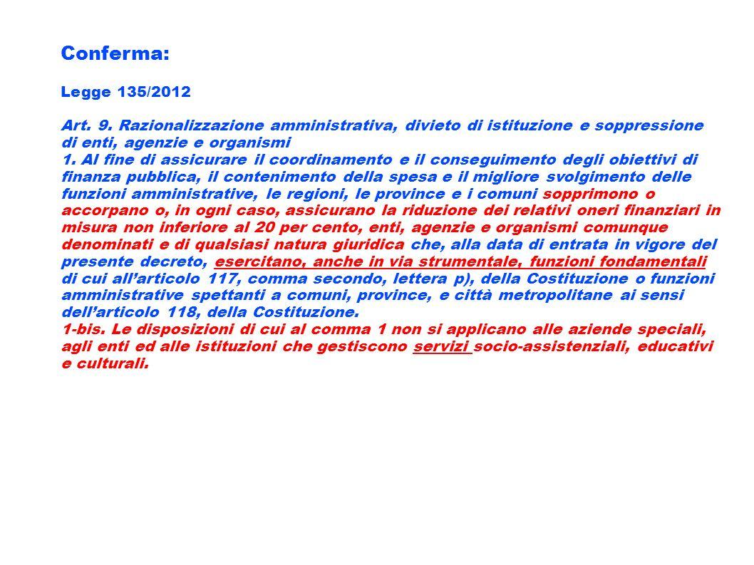 Conferma: Legge 135/2012 Art. 9. Razionalizzazione amministrativa, divieto di istituzione e soppressione di enti, agenzie e organismi 1. Al fine di as