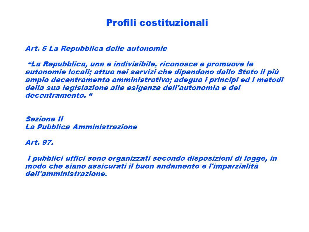 Profili costituzionali Art. 5 La Repubblica delle autonomie La Repubblica, una e indivisibile, riconosce e promuove le autonomie locali; attua nei ser