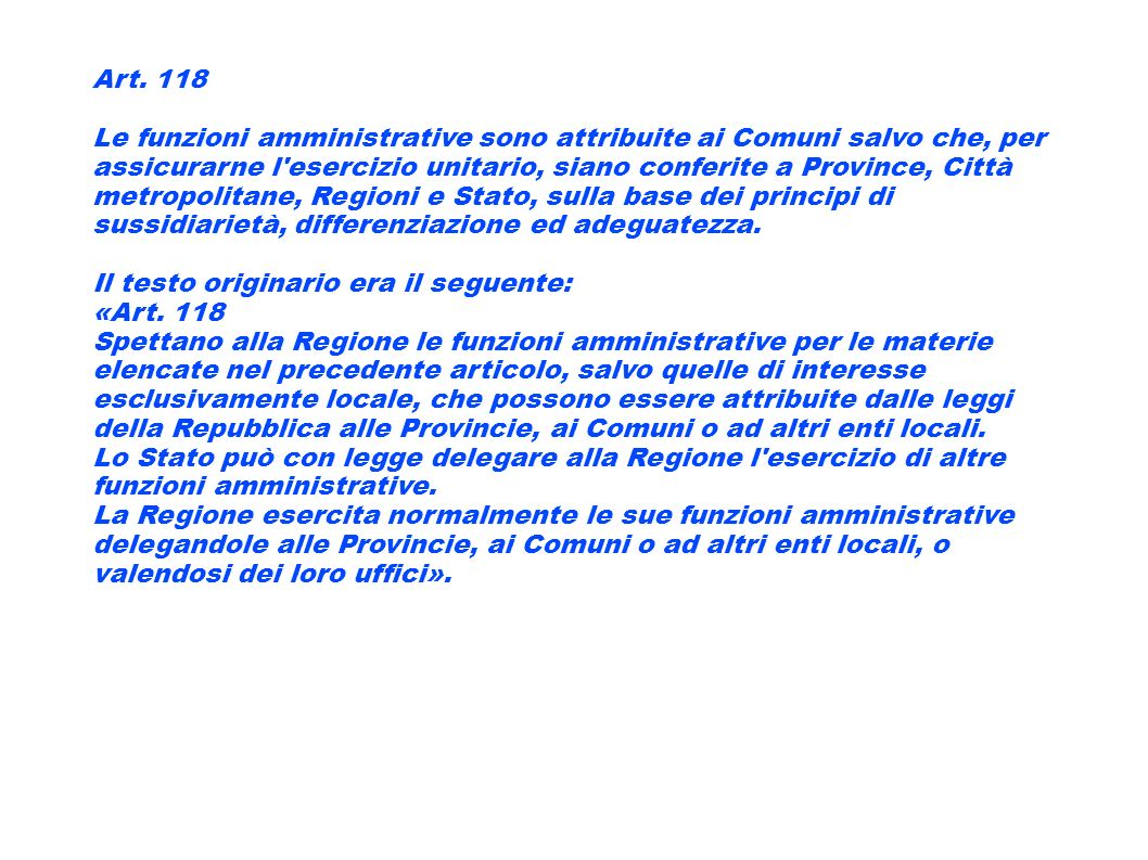 Art. 118 Le funzioni amministrative sono attribuite ai Comuni salvo che, per assicurarne l'esercizio unitario, siano conferite a Province, Città metro