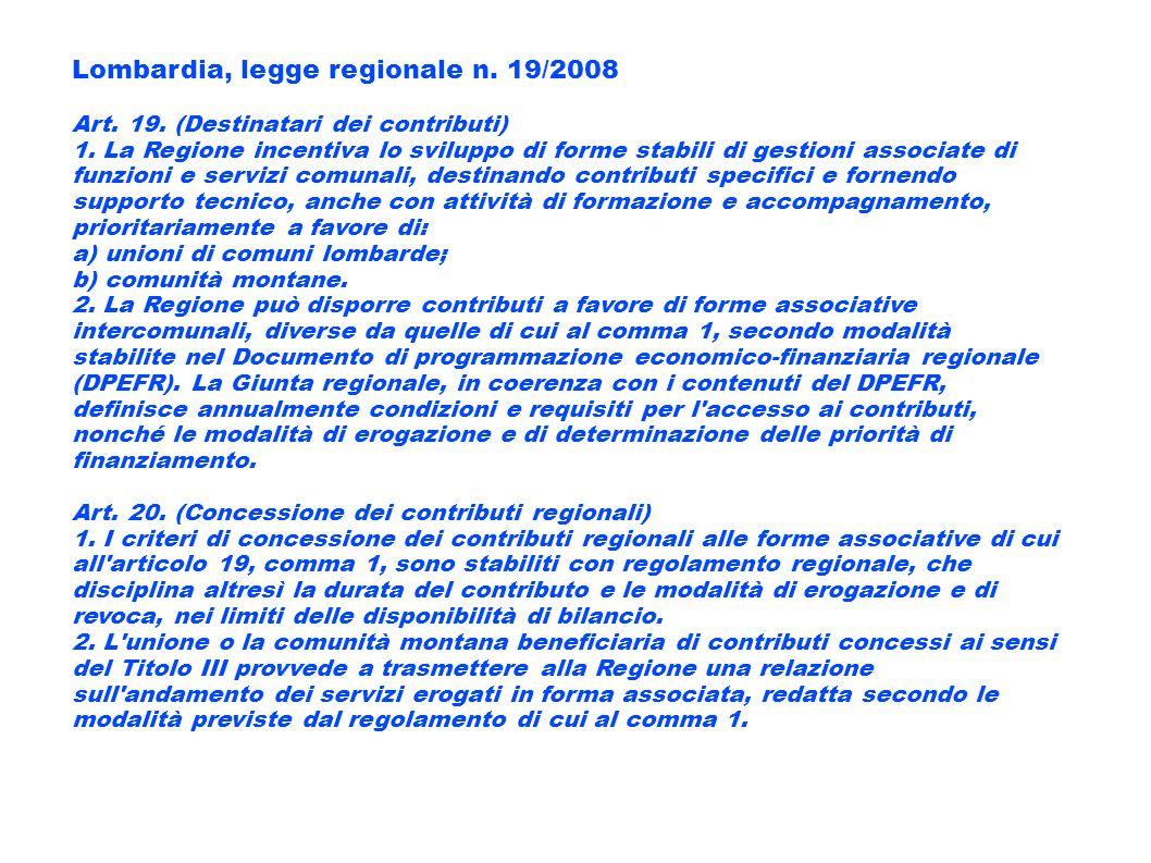 Lombardia, legge regionale n. 19/2008 Art. 19. (Destinatari dei contributi) 1. La Regione incentiva lo sviluppo di forme stabili di gestioni associate
