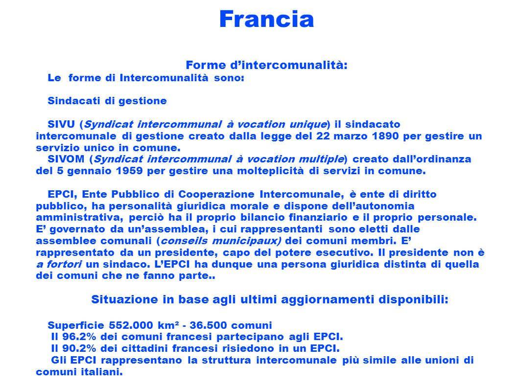 Francia Forme dintercomunalità: Le forme di Intercomunalità sono: Sindacati di gestione SIVU (Syndicat intercommunal à vocation unique) il sindacato i
