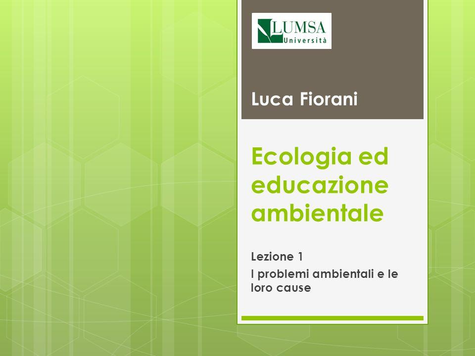Ecologia ed educazione ambientale Lezione 1 I problemi ambientali e le loro cause Luca Fiorani