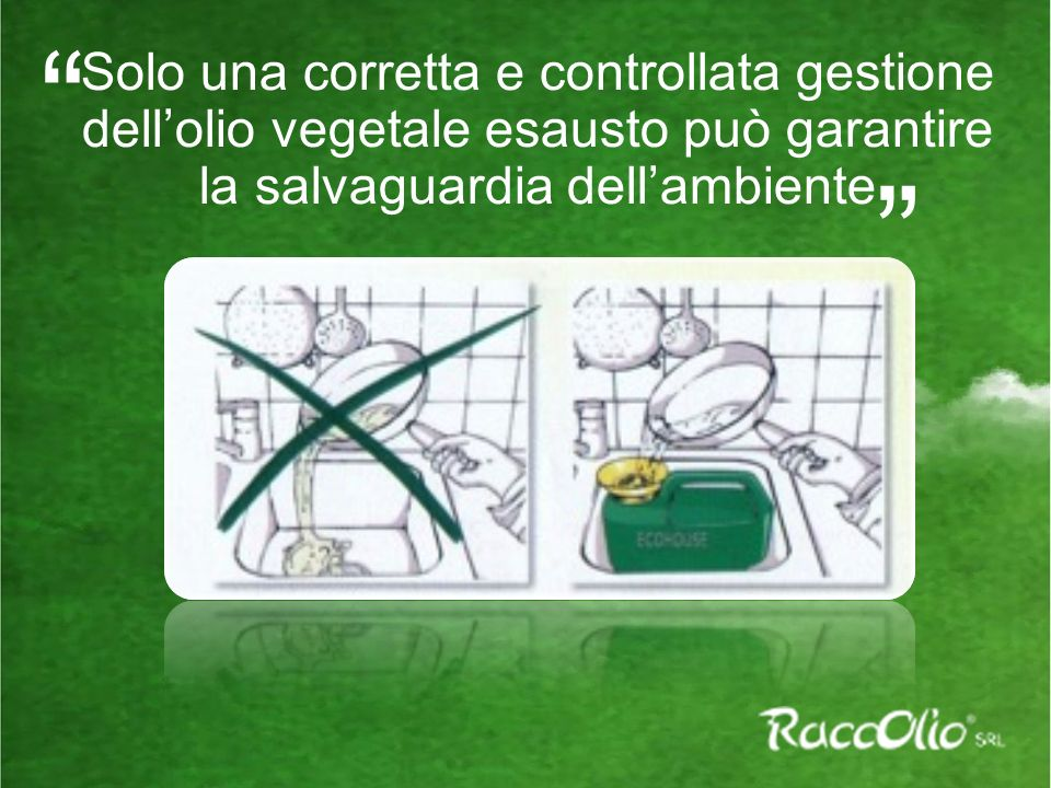 Solo una corretta e controllata gestione dellolio vegetale esausto può garantire la salvaguardia dellambiente