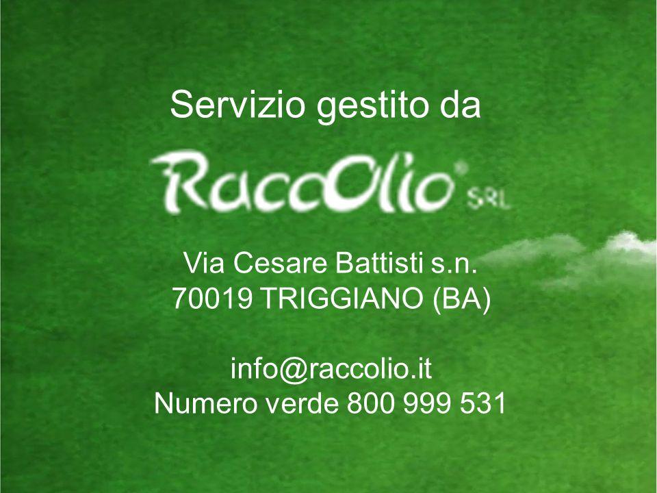 Servizio gestito da Via Cesare Battisti s.n. 70019 TRIGGIANO (BA) info@raccolio.it Numero verde 800 999 531