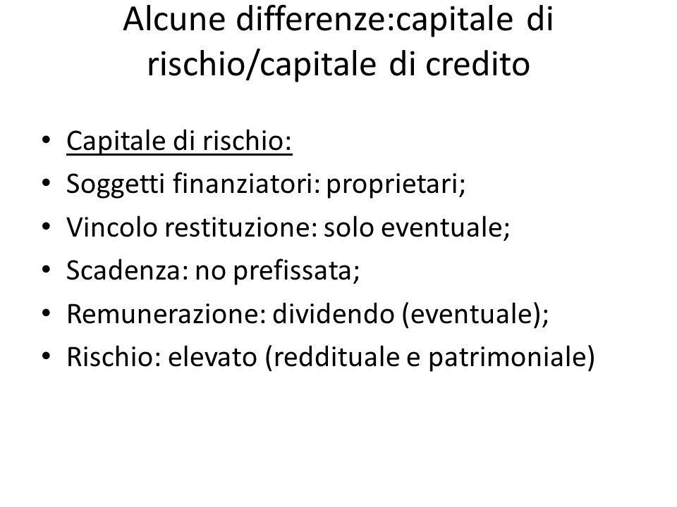 Alcune differenze:capitale di rischio/capitale di credito Capitale di rischio: Soggetti finanziatori: proprietari; Vincolo restituzione: solo eventual
