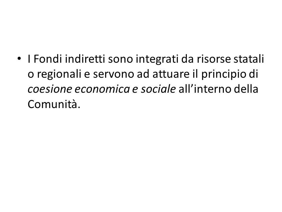 I Fondi indiretti sono integrati da risorse statali o regionali e servono ad attuare il principio di coesione economica e sociale allinterno della Com