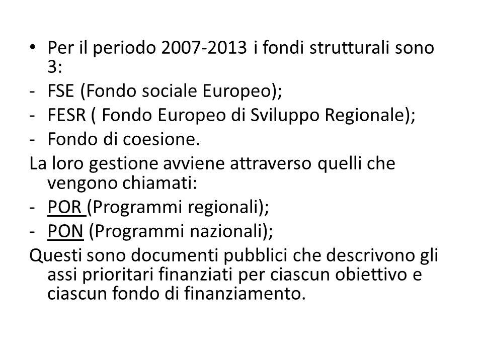Per il periodo 2007-2013 i fondi strutturali sono 3: -FSE (Fondo sociale Europeo); -FESR ( Fondo Europeo di Sviluppo Regionale); -Fondo di coesione. L