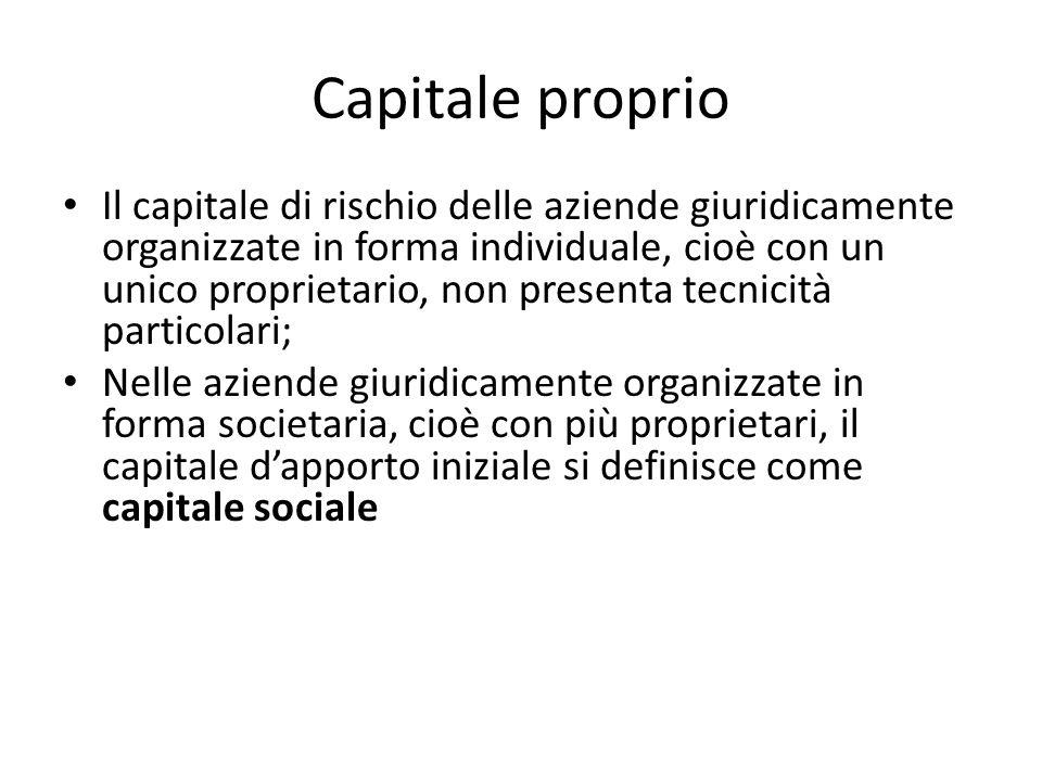Capitale proprio Il capitale di rischio delle aziende giuridicamente organizzate in forma individuale, cioè con un unico proprietario, non presenta te