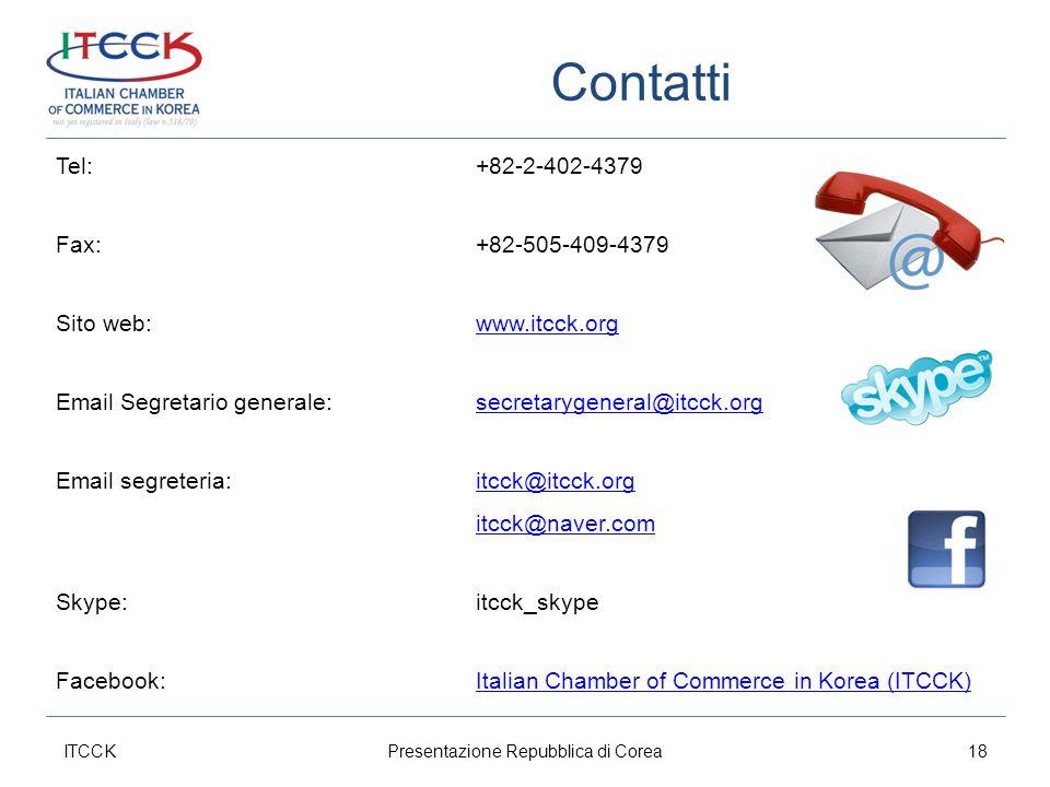 Contatti ITCCK18Presentazione Repubblica di Corea Tel:+82-2-402-4379 Fax:+82-505-409-4379 Sito web:www.itcck.orgwww.itcck.org Email Segretario generale: secretarygeneral@itcck.orgsecretarygeneral@itcck.org Email segreteria: itcck@itcck.orgitcck@itcck.org itcck@naver.com Skype:itcck_skype Facebook:Italian Chamber of Commerce in Korea (ITCCK)Italian Chamber of Commerce in Korea (ITCCK)