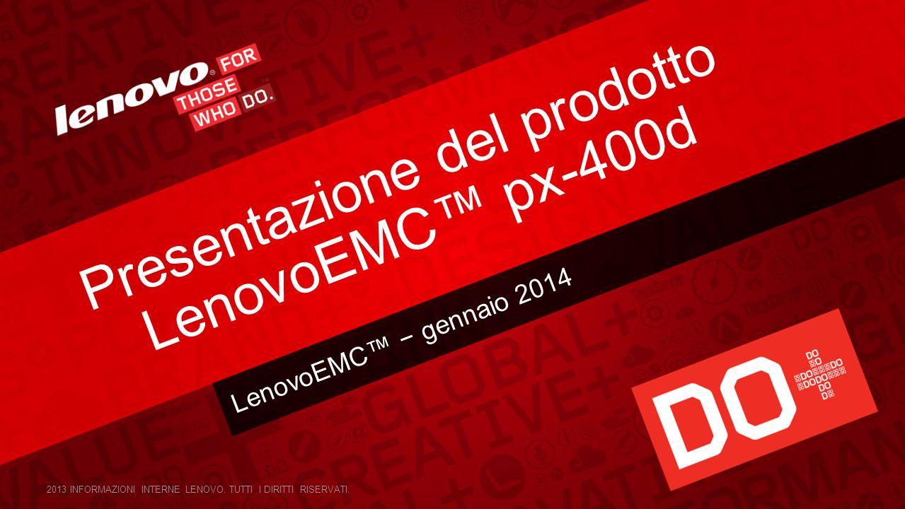 LenovoEMC gennaio 2014 Presentazione del prodotto LenovoEMC px-400d 2013 INFORMAZIONI INTERNE LENOVO. TUTTI I DIRITTI RISERVATI.