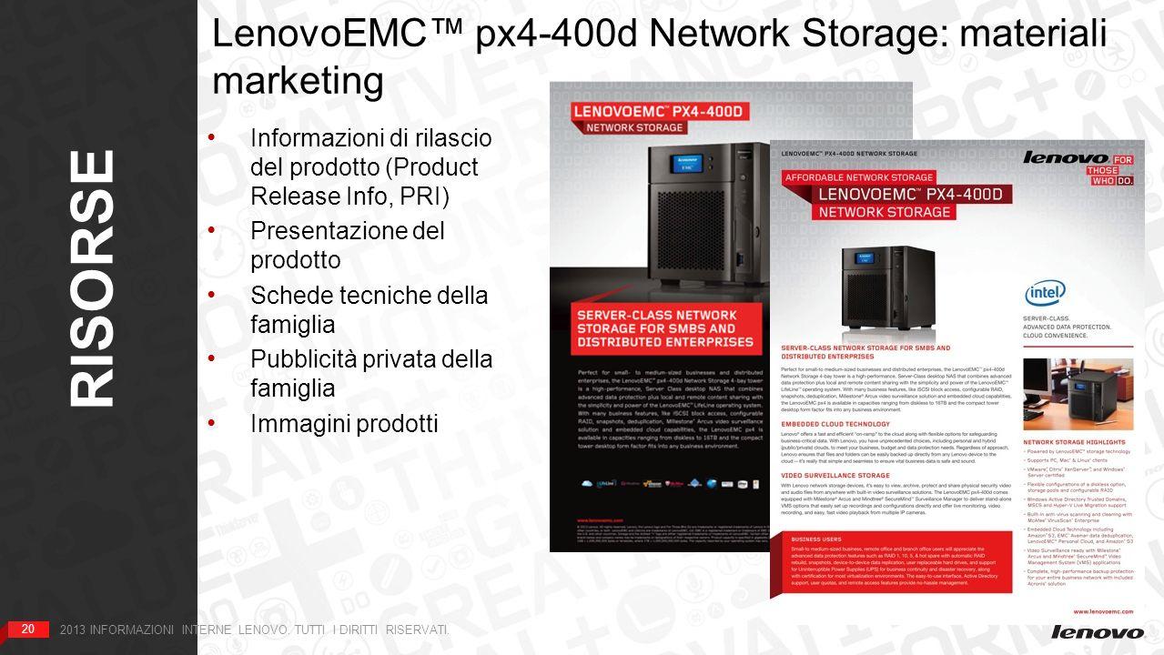 20 RISORSE 20 2013 INFORMAZIONI INTERNE LENOVO. TUTTI I DIRITTI RISERVATI. LenovoEMC px4-400d Network Storage: materiali marketing HOME Informazioni d