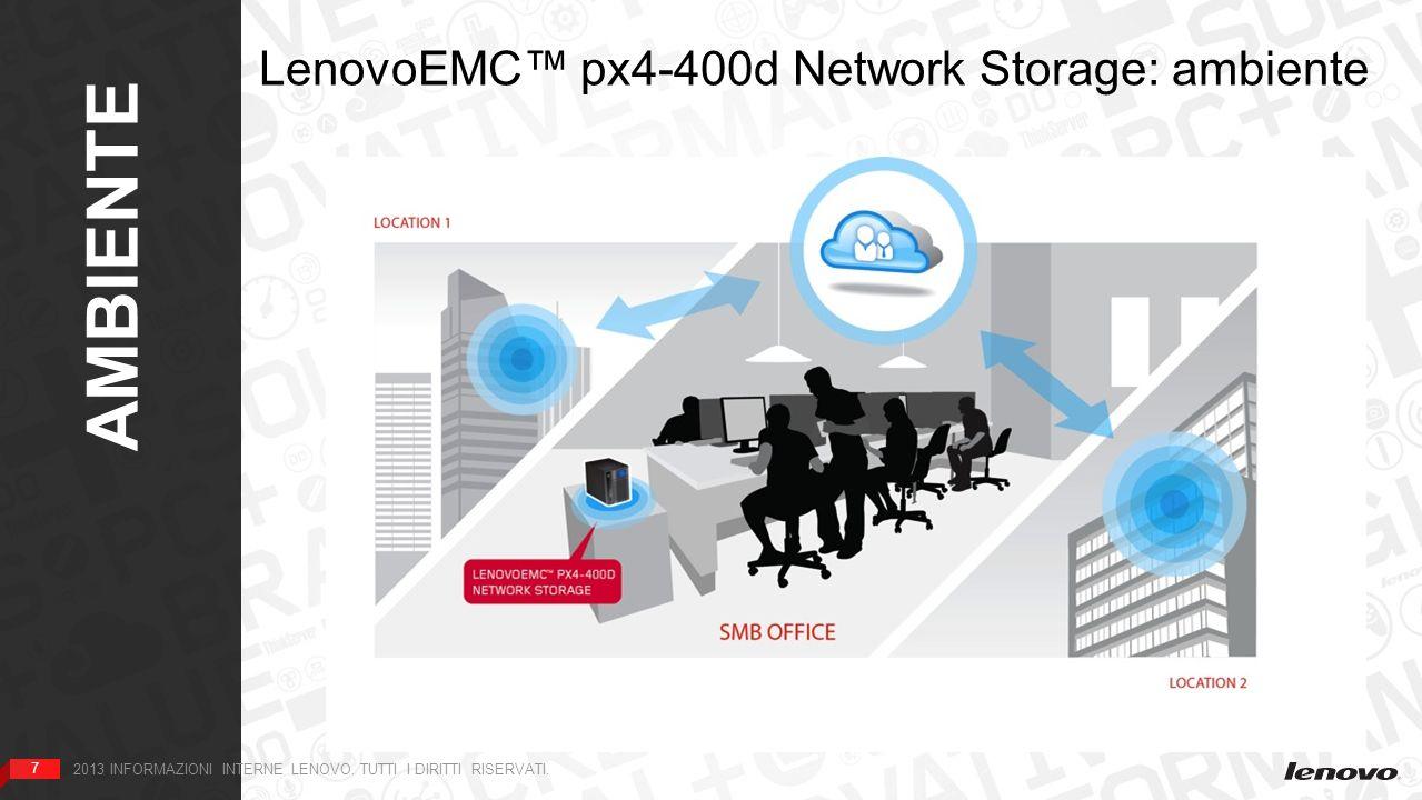 7 AMBIENTE 7 2013 INFORMAZIONI INTERNE LENOVO. TUTTI I DIRITTI RISERVATI. LenovoEMC px4-400d Network Storage: ambiente