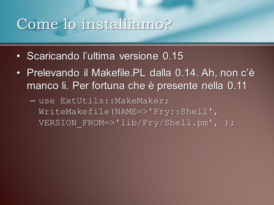 Scaricando lultima versione 0.15Scaricando lultima versione 0.15 Prelevando il Makefile.PL dalla 0.14. Ah, non cè manco li. Per fortuna che è presente