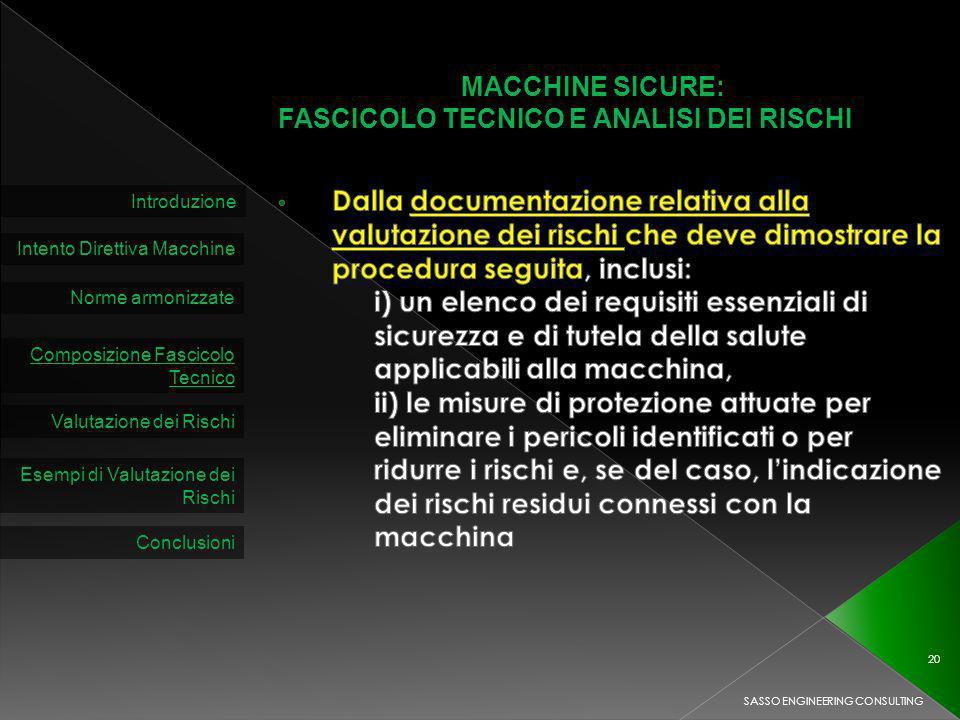 MACCHINE SICURE: FASCICOLO TECNICO E ANALISI DEI RISCHI Introduzione Intento Direttiva Macchine Norme armonizzate Composizione Fascicolo Tecnico Valutazione dei Rischi SASSO ENGINEERING CONSULTING 20 Esempi di Valutazione dei Rischi Conclusioni
