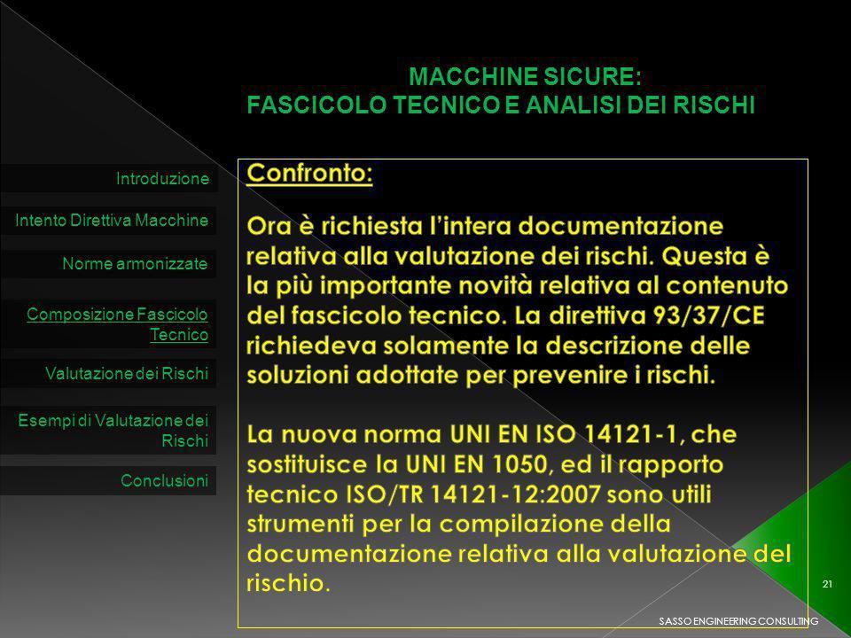 MACCHINE SICURE: FASCICOLO TECNICO E ANALISI DEI RISCHI Introduzione Intento Direttiva Macchine Norme armonizzate Composizione Fascicolo Tecnico Valutazione dei Rischi SASSO ENGINEERING CONSULTING 21 Esempi di Valutazione dei Rischi Conclusioni