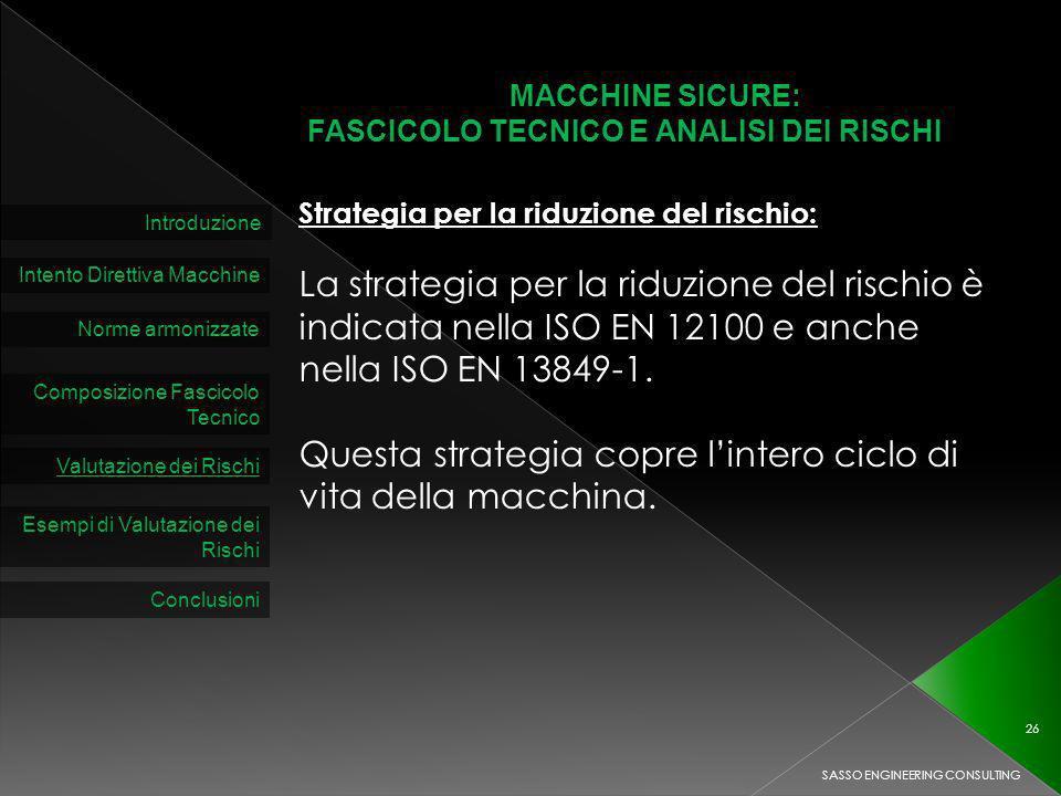 MACCHINE SICURE: FASCICOLO TECNICO E ANALISI DEI RISCHI Introduzione Intento Direttiva Macchine Norme armonizzate Composizione Fascicolo Tecnico Valutazione dei Rischi SASSO ENGINEERING CONSULTING 26 Esempi di Valutazione dei Rischi Conclusioni Strategia per la riduzione del rischio: La strategia per la riduzione del rischio è indicata nella ISO EN 12100 e anche nella ISO EN 13849-1.