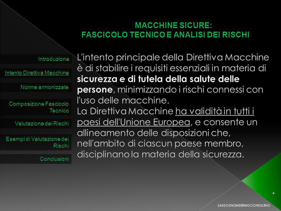 MACCHINE SICURE: FASCICOLO TECNICO E ANALISI DEI RISCHI Introduzione Intento Direttiva Macchine Norme armonizzate Composizione Fascicolo Tecnico Valutazione dei Rischi SASSO ENGINEERING CONSULTING 4 Esempi di Valutazione dei Rischi Conclusioni