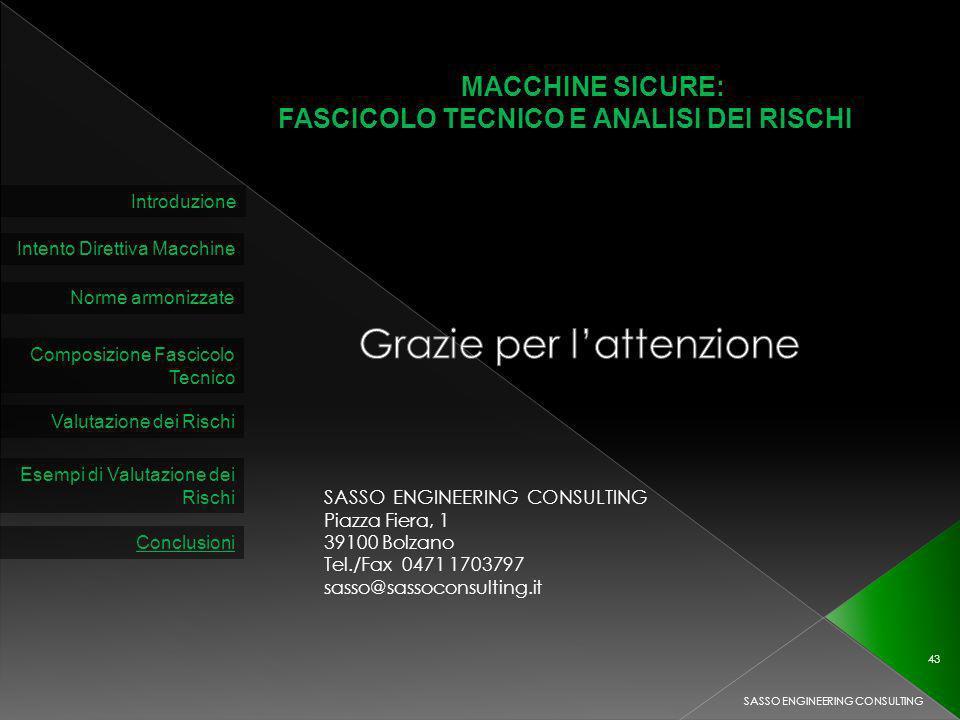 MACCHINE SICURE: FASCICOLO TECNICO E ANALISI DEI RISCHI Introduzione Intento Direttiva Macchine Norme armonizzate Composizione Fascicolo Tecnico Valutazione dei Rischi SASSO ENGINEERING CONSULTING 43 Esempi di Valutazione dei Rischi Conclusioni SASSO ENGINEERING CONSULTING Piazza Fiera, 1 39100 Bolzano Tel./Fax 0471 1703797 sasso@sassoconsulting.it