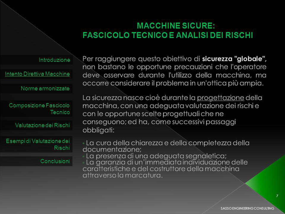 MACCHINE SICURE: FASCICOLO TECNICO E ANALISI DEI RISCHI Introduzione Intento Direttiva Macchine Norme armonizzate Composizione Fascicolo Tecnico Valutazione dei Rischi SASSO ENGINEERING CONSULTING 7 Esempi di Valutazione dei Rischi Conclusioni