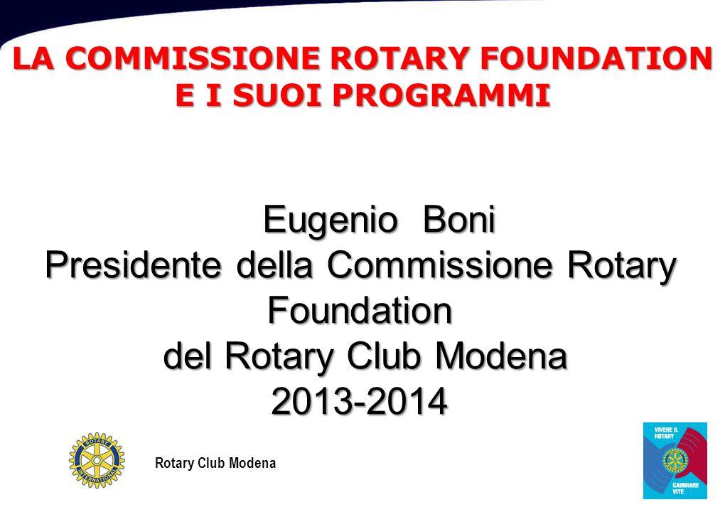 Rotary Club Modena LA COMMISSIONE ROTARY FOUNDATION E I SUOI PROGRAMMI Eugenio Boni Eugenio Boni Presidente della Commissione Rotary Foundation del Rotary Club Modena del Rotary Club Modena2013-2014