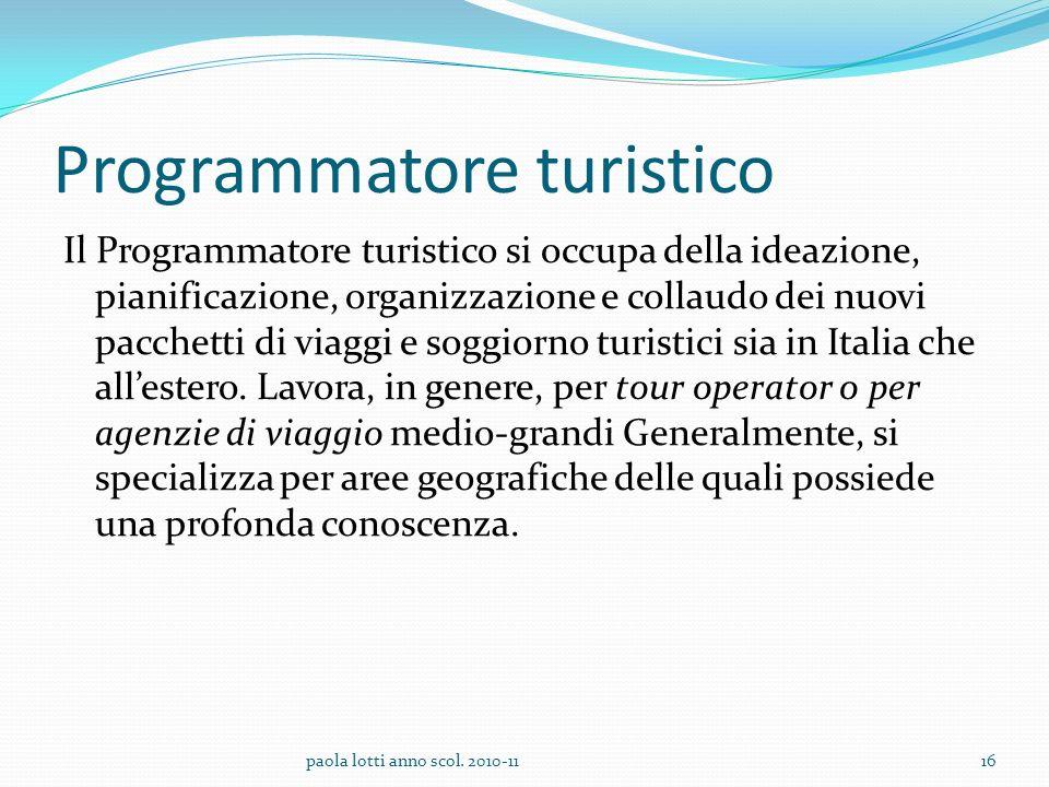 Programmatore turistico Il Programmatore turistico si occupa della ideazione, pianificazione, organizzazione e collaudo dei nuovi pacchetti di viaggi