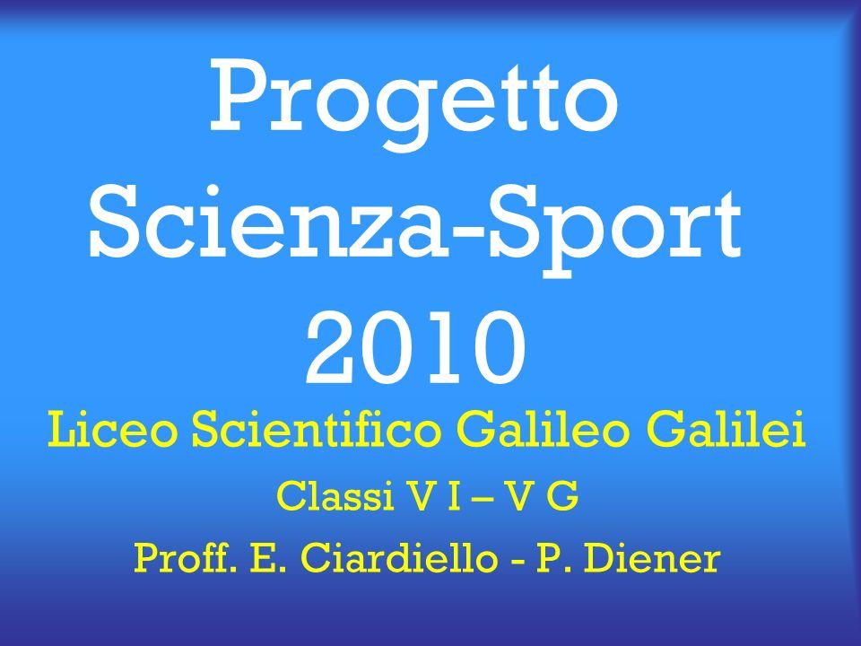 Progetto Scienza-Sport 2010 Liceo Scientifico Galileo Galilei Classi V I – V G Proff. E. Ciardiello - P. Diener