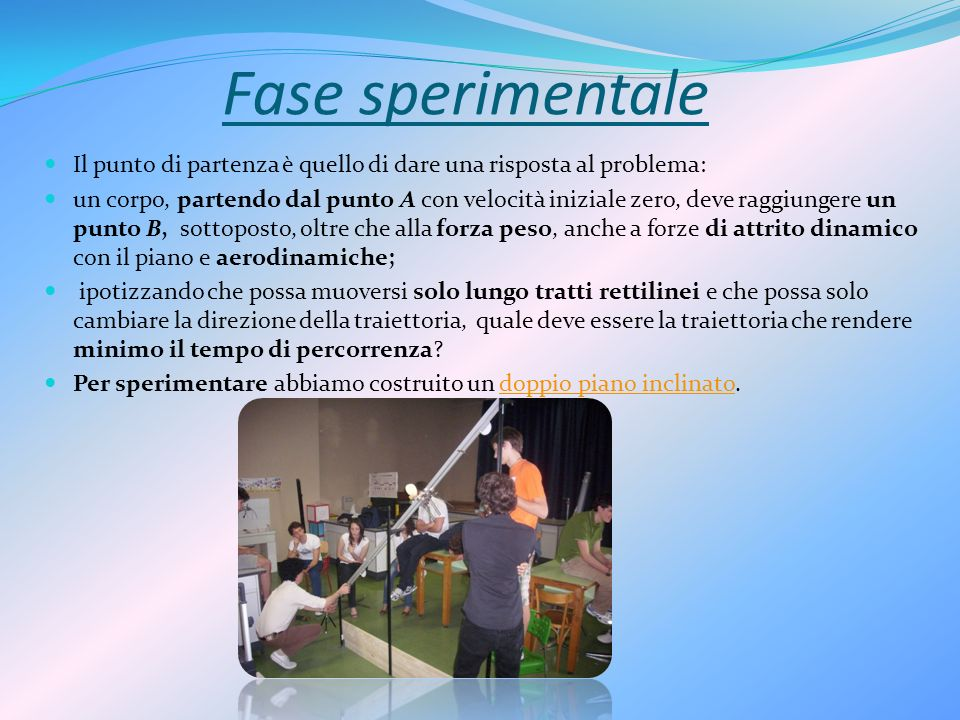 Fase sperimentale Il punto di partenza è quello di dare una risposta al problema: un corpo, partendo dal punto A con velocità iniziale zero, deve ragg