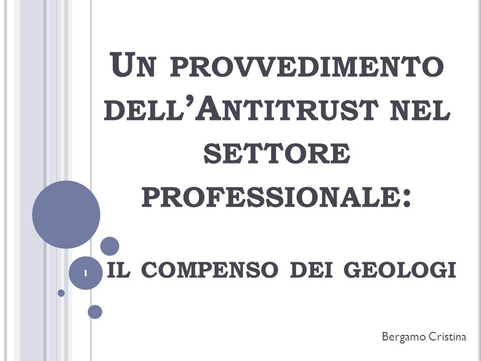 U N PROVVEDIMENTO DELL A NTITRUST NEL SETTORE PROFESSIONALE : IL COMPENSO DEI GEOLOGI Bergamo Cristina 1