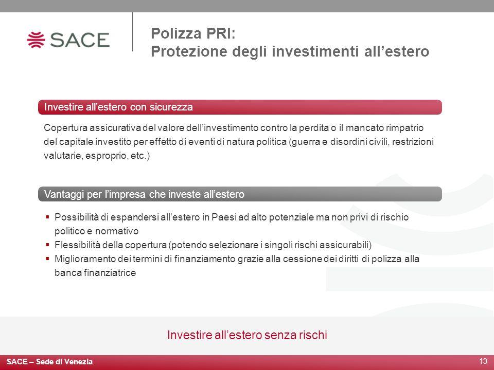 SACE – Sede di Venezia 13 Investire allestero senza rischi Polizza PRI: Protezione degli investimenti allestero Possibilità di espandersi allestero in
