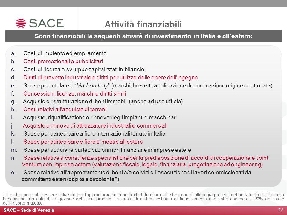 SACE – Sede di Venezia 17 Attività finanziabili Sono finanziabili le seguenti attività di investimento in Italia e allestero: a. Costi di impianto ed