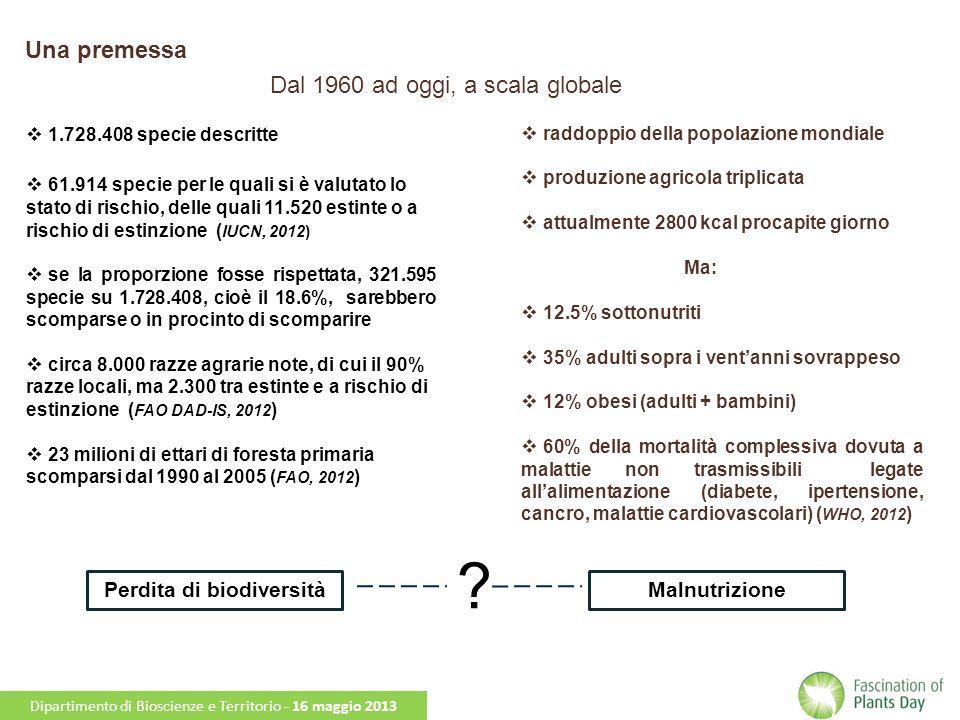 Una premessa Dal 1960 ad oggi, a scala globale 1.728.408 specie descritte 61.914 specie per le quali si è valutato lo stato di rischio, delle quali 11.520 estinte o a rischio di estinzione ( IUCN, 2012) se la proporzione fosse rispettata, 321.595 specie su 1.728.408, cioè il 18.6%, sarebbero scomparse o in procinto di scomparire circa 8.000 razze agrarie note, di cui il 90% razze locali, ma 2.300 tra estinte e a rischio di estinzione ( FAO DAD-IS, 2012 ) 23 milioni di ettari di foresta primaria scomparsi dal 1990 al 2005 ( FAO, 2012 ) raddoppio della popolazione mondiale produzione agricola triplicata attualmente 2800 kcal procapite giorno Ma: 12.5% sottonutriti 35% adulti sopra i ventanni sovrappeso 12% obesi (adulti + bambini) 60% della mortalità complessiva dovuta a malattie non trasmissibili legate allalimentazione (diabete, ipertensione, cancro, malattie cardiovascolari) ( WHO, 2012 ) Perdita di biodiversitàMalnutrizione .