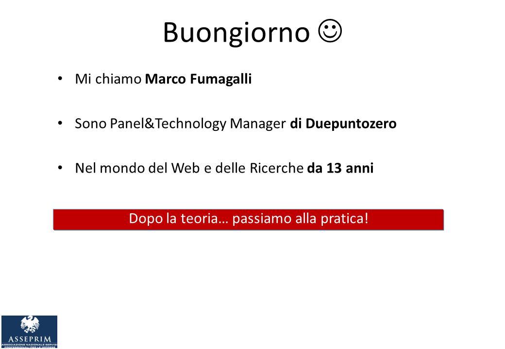 Buongiorno Mi chiamo Marco Fumagalli Sono Panel&Technology Manager di Duepuntozero Nel mondo del Web e delle Ricerche da 13 anni Dopo la teoria… passiamo alla pratica.