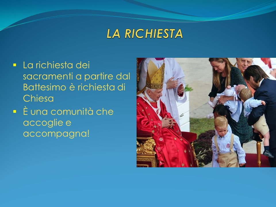 La richiesta dei sacramenti a partire dal Battesimo è richiesta di Chiesa È una comunità che accoglie e accompagna!