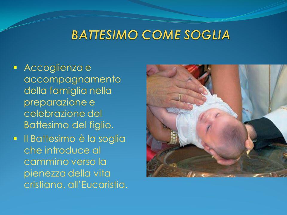 Accoglienza e accompagnamento della famiglia nella preparazione e celebrazione del Battesimo del figlio. Il Battesimo è la soglia che introduce al cam