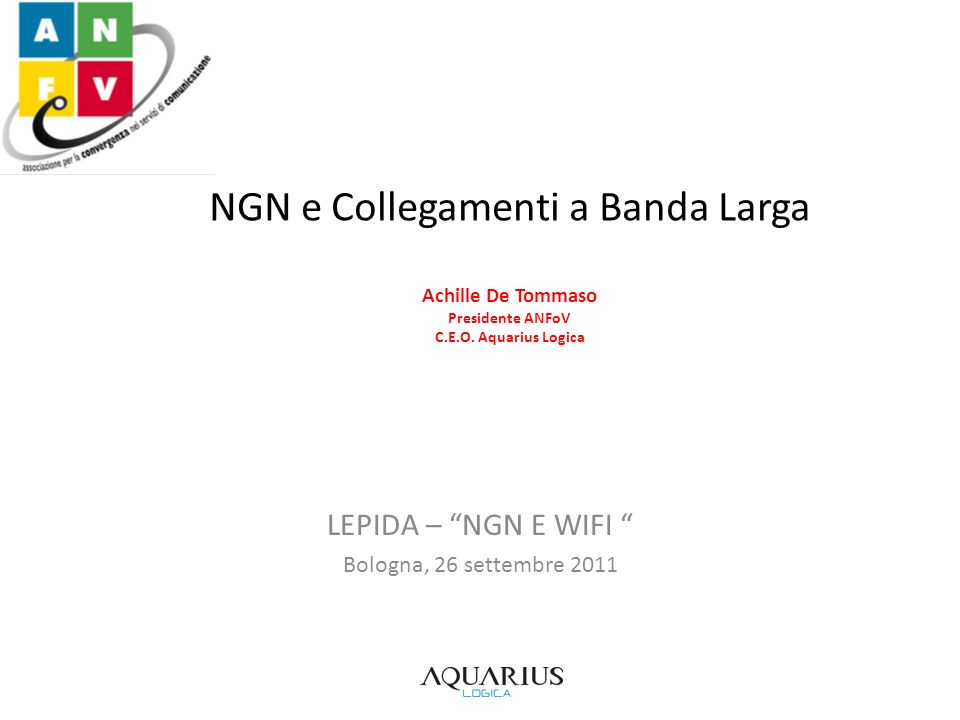 NGN e Collegamenti a Banda Larga Achille De Tommaso Presidente ANFoV C.E.O. Aquarius Logica LEPIDA – NGN E WIFI Bologna, 26 settembre 2011