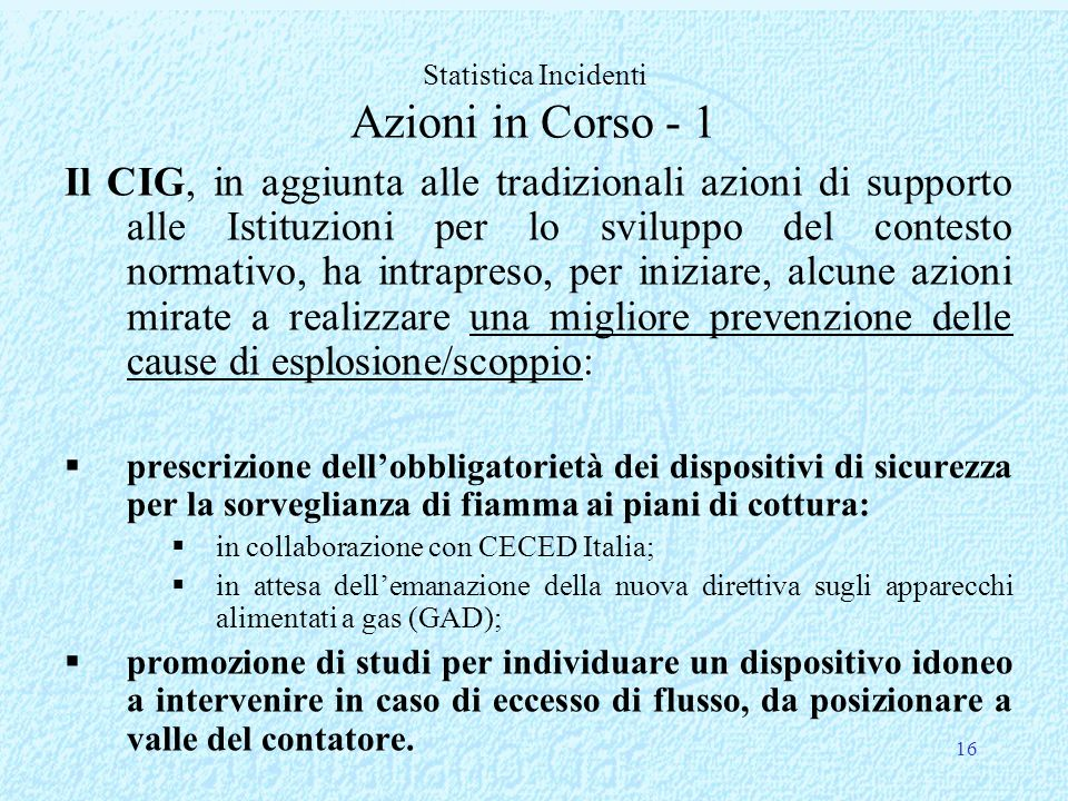 16 Il CIG, in aggiunta alle tradizionali azioni di supporto alle Istituzioni per lo sviluppo del contesto normativo, ha intrapreso, per iniziare, alcune azioni mirate a realizzare una migliore prevenzione delle cause di esplosione/scoppio: prescrizione dellobbligatorietà dei dispositivi di sicurezza per la sorveglianza di fiamma ai piani di cottura: in collaborazione con CECED Italia; in attesa dellemanazione della nuova direttiva sugli apparecchi alimentati a gas (GAD); promozione di studi per individuare un dispositivo idoneo a intervenire in caso di eccesso di flusso, da posizionare a valle del contatore.