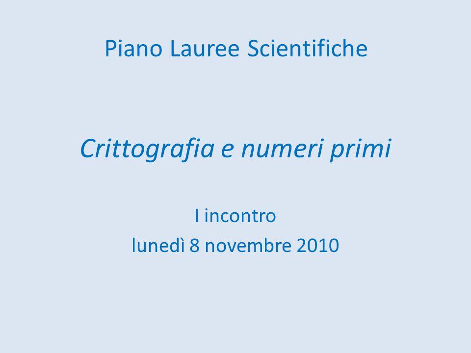 Crittografia e numeri primi I incontro lunedì 8 novembre 2010 Piano Lauree Scientifiche