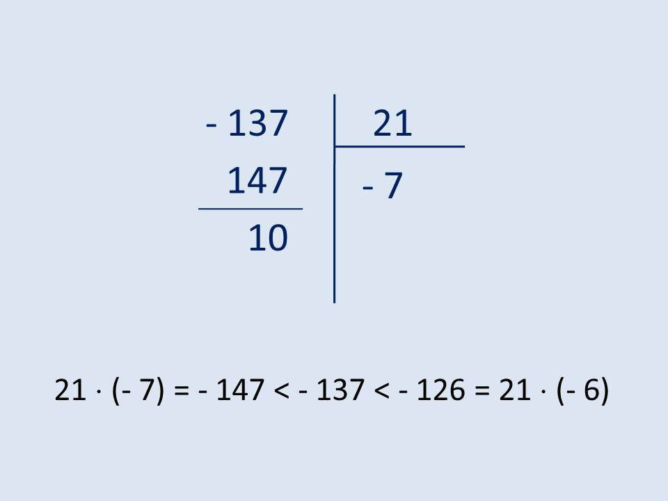 - 13721 - 7 147 10 21 (- 7) = - 147 < - 137 < - 126 = 21 (- 6)