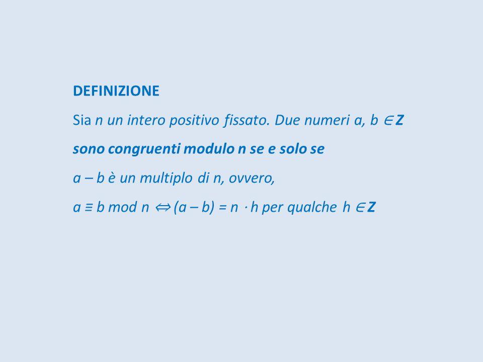 DEFINIZIONE Sia n un intero positivo fissato. Due numeri a, b Z sono congruenti modulo n se e solo se a – b è un multiplo di n, ovvero, a b mod n (a –