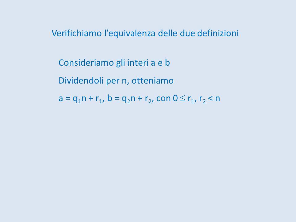 Verifichiamo lequivalenza delle due definizioni Consideriamo gli interi a e b Dividendoli per n, otteniamo a = q 1 n + r 1, b = q 2 n + r 2, con 0 r 1