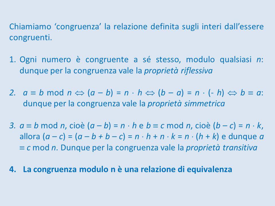 Chiamiamo congruenza la relazione definita sugli interi dallessere congruenti. 1.Ogni numero è congruente a sé stesso, modulo qualsiasi n: dunque per