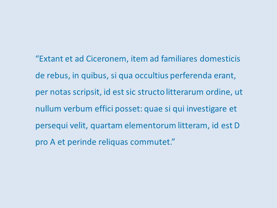 Extant et ad Ciceronem, item ad familiares domesticis de rebus, in quibus, si qua occultius perferenda erant, per notas scripsit, id est sic structo l