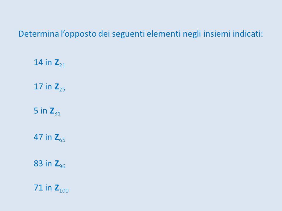 Determina lopposto dei seguenti elementi negli insiemi indicati: 14 in Z 21 17 in Z 25 5 in Z 31 71 in Z 100 47 in Z 65 83 in Z 96